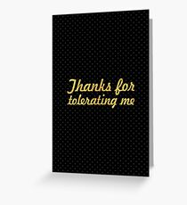 Thanks for tolerating me... Inspirational Quote Greeting Card