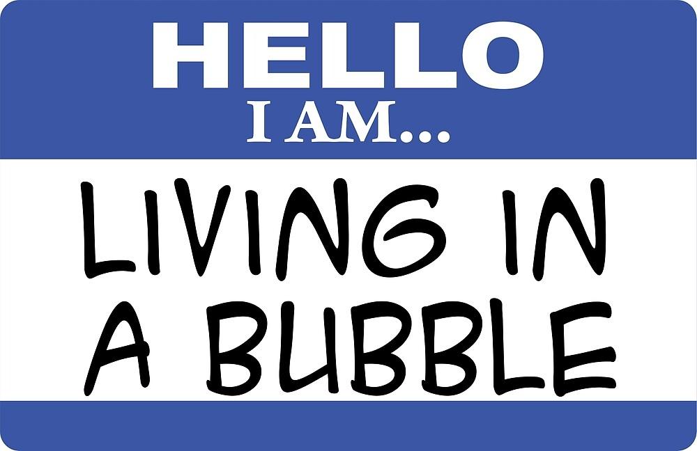 Hello I am living in a bubble by DarlaBuck