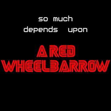 So Much Depends Upon A Red Wheelbarrow by Essenti4lgoods