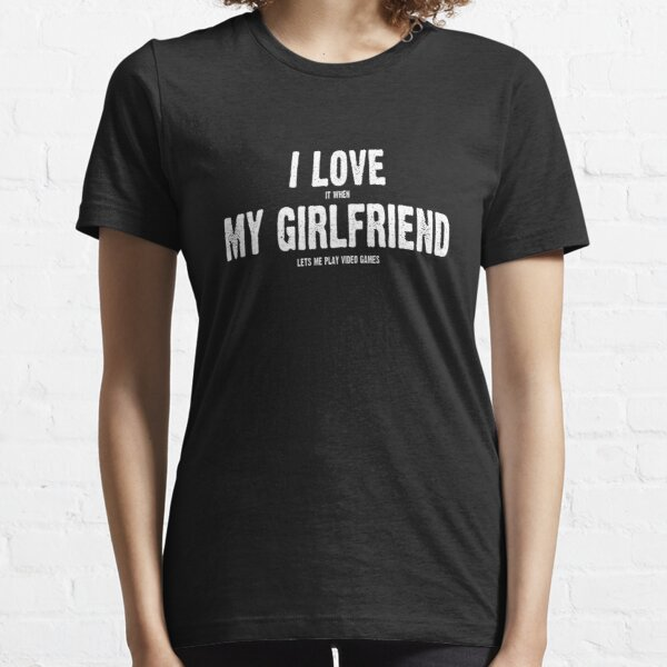 I Love It When My Girlfriend Lets Me Play Video Games Essential T-Shirt