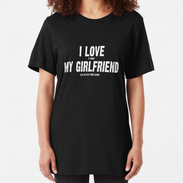 I Love It When My Girlfriend Lets Me Play Video Games Slim Fit T-Shirt