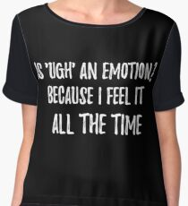 Is 'ugh' an emotion? Because I feel it all the time. Sarcastic phrase for your t-shirt, case or other stuff Women's Chiffon Top