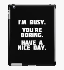 I'm Busy. You're Boring. Have A Nice Day. | Funny T-Shirt iPad Case/Skin