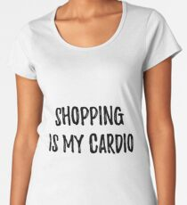 Shopping is my cardio. Sarcastic phrase for your t-shirt, case or other stuff Women's Premium T-Shirt