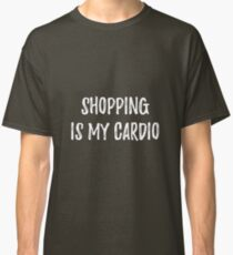 Shopping is my cardio. Sarcastic phrase for your t-shirt, case or other stuff Classic T-Shirt