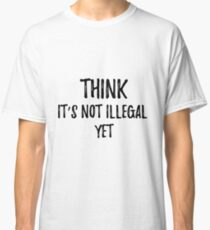 THINK It's not illegal yet. Sarcastic phrase for your t-shirt, case or other stuff Classic T-Shirt