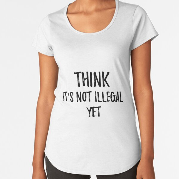 THINK It's not illegal yet. Sarcastic phrase for your t-shirt, case or other stuff Premium Scoop T-Shirt