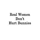 Real Women Don't Hurt Bunnies  by supernova23