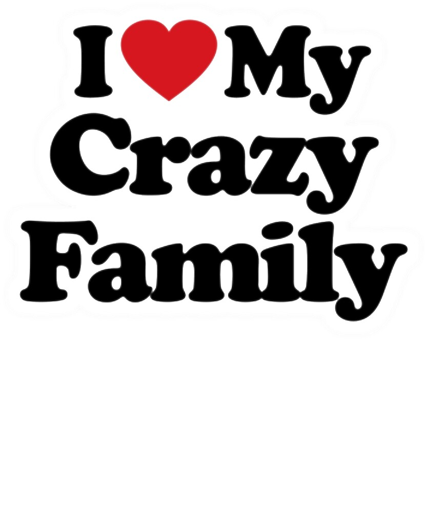 Quot I Love My Crazy Family They Are Crazy But They Are