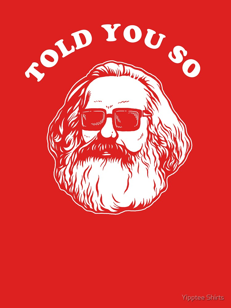 Karl Marx Told You So by dumbshirts
