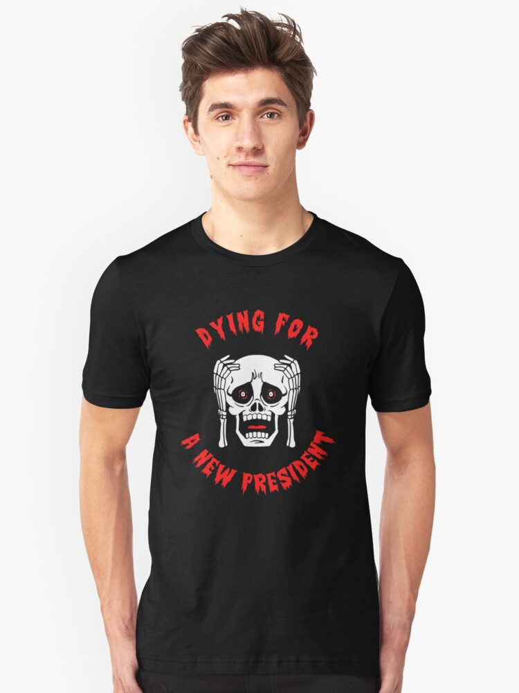 Dying For A New President Unisex T-Shirt Front