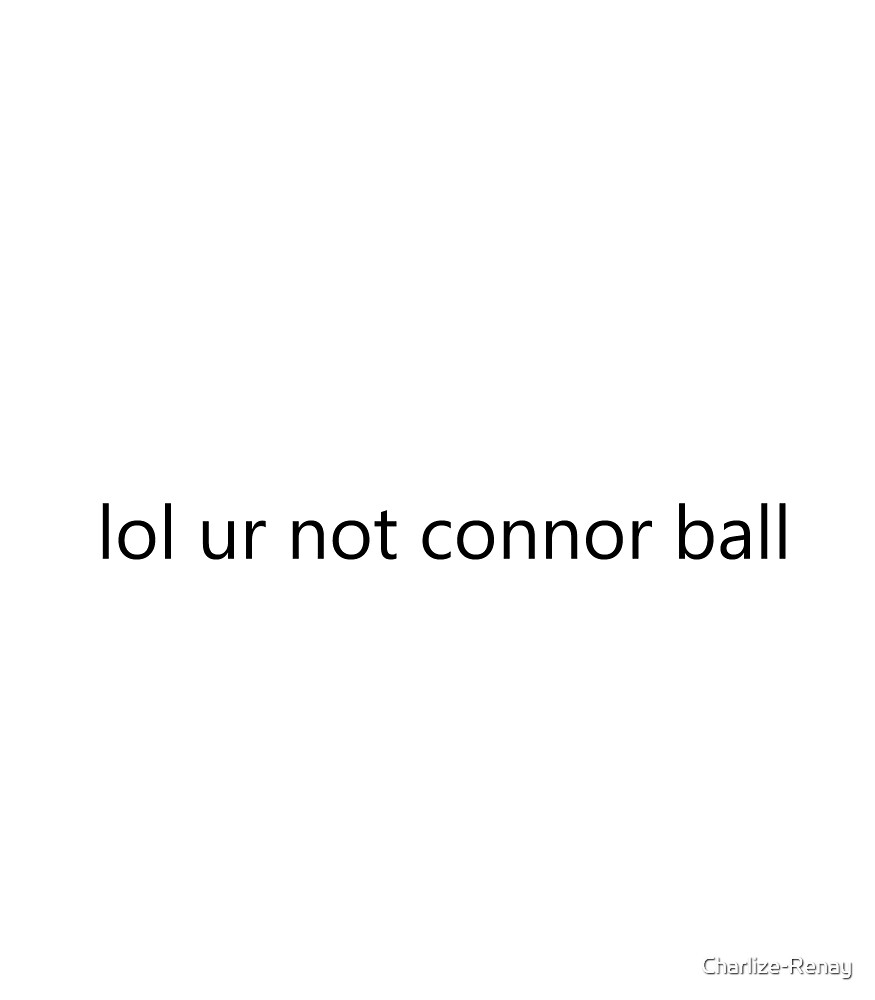 lol ur not connor ball by Charlize-Renay