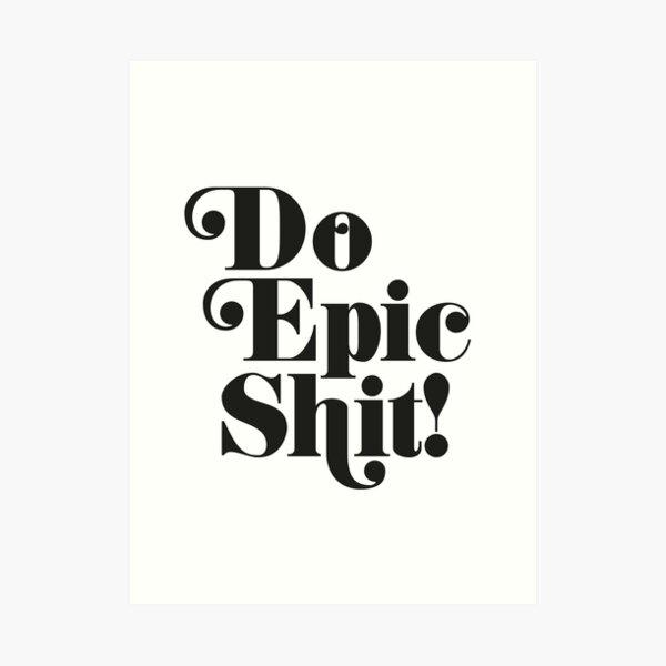 Do Epic Shit!... Art Print