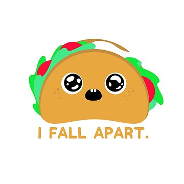 Every Now and Then I Fall Apart Taco by CoolCatDesigns
