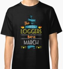 The Best Loggers Are Born In March Tshirt    Classic T-Shirt