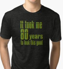 It Took Me Eighty Years To Look This Good Tri-blend T-Shirt