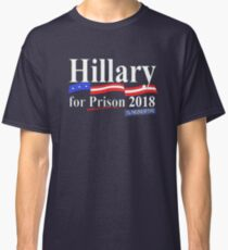 Hillary for prison 2018 til the end of time Classic T-Shirt