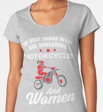 The Best Things In Life Are Dangerous Motorcycles And Women Women's Premium T-Shirt