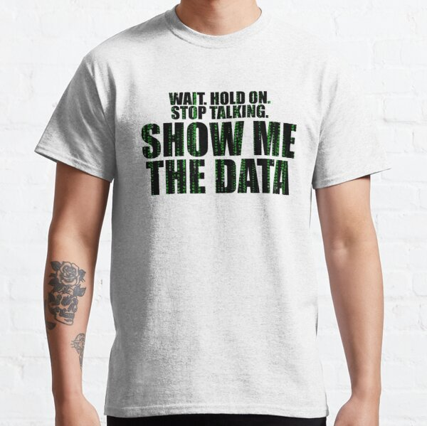 Wait Stop Show Me The Data Classic T-Shirt