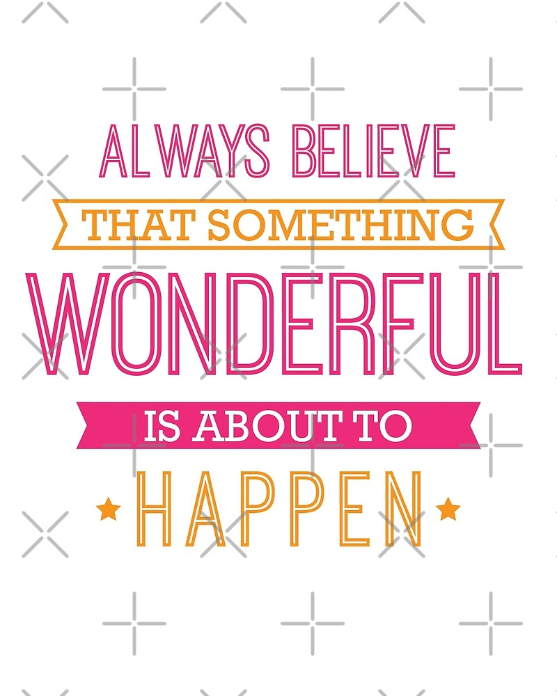 """Always Believe that Something Wonderful is About to ..."