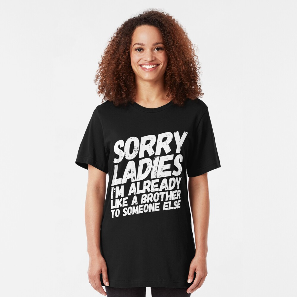 Sorry Ladies I'm Already Like A Brother To Someone Else Slim Fit T-Shirt