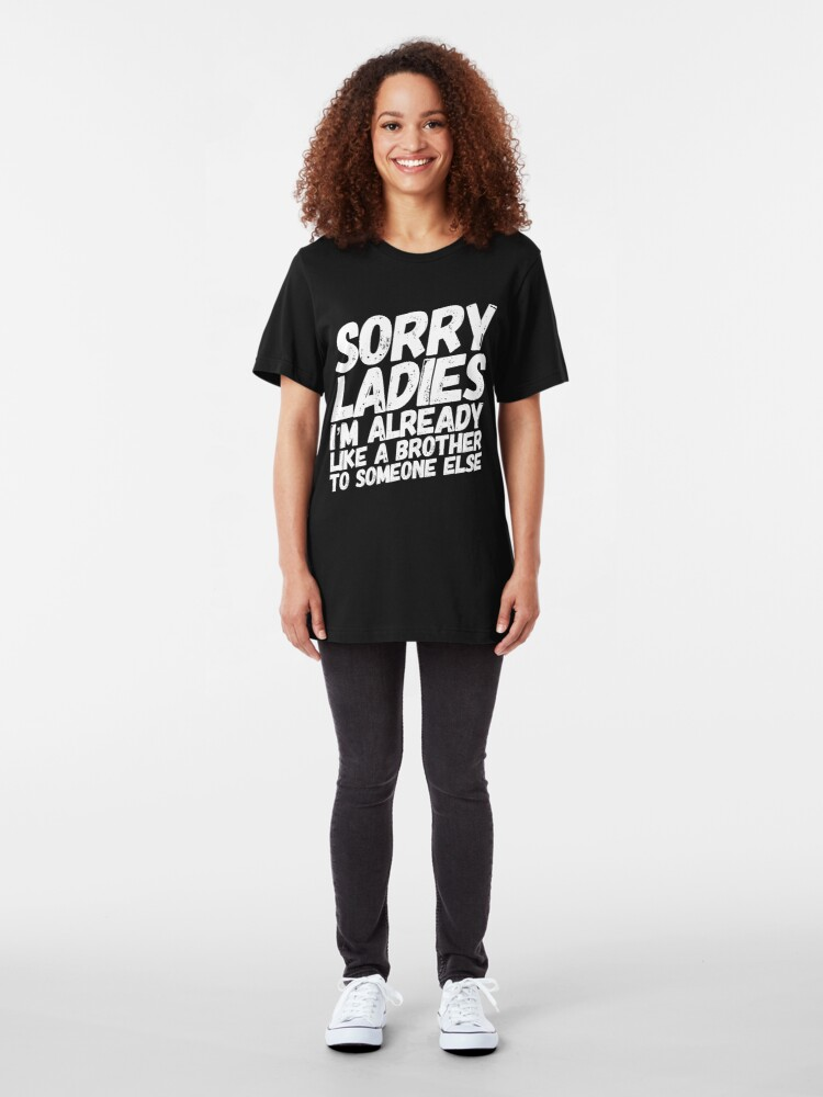 Alternate view of Sorry Ladies I'm Already Like A Brother To Someone Else Slim Fit T-Shirt