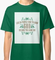 Live So That People Come To Know God Because The Love You Classic T-Shirt