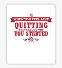 When You Feel Like Quitting Think About Why You Started Sticker