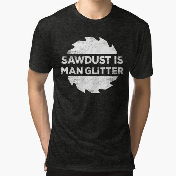 Sawdust Is Man Glitter  Tri-blend T-Shirt