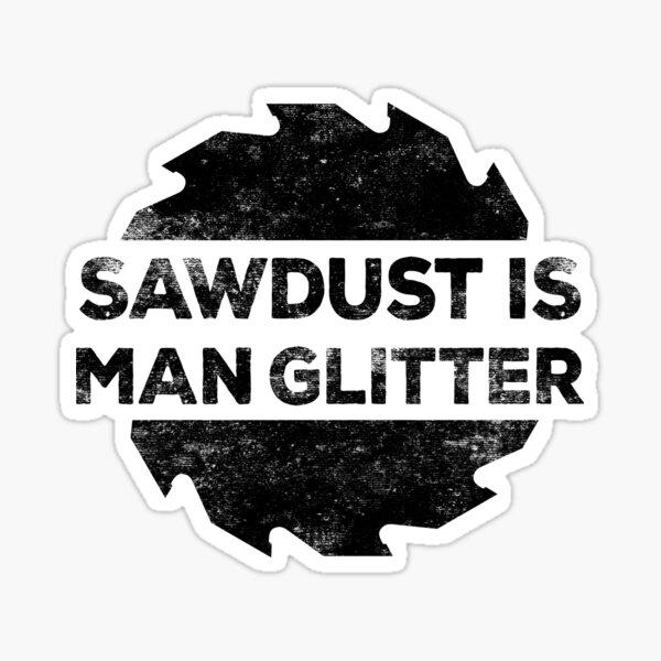 Sawdust Is Man Glitter  Sticker