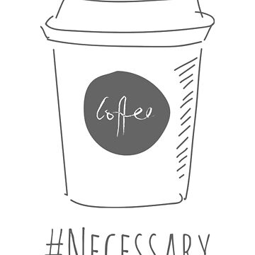 Coffee is Necessary by authentica