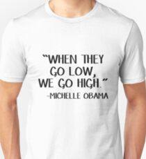 When they go low, we go high. Michelle Obama Unisex T-Shirt