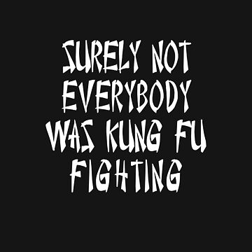 SURELY NOT EVERYBODY WAS KUNG FU FIGHTING by SOVART69