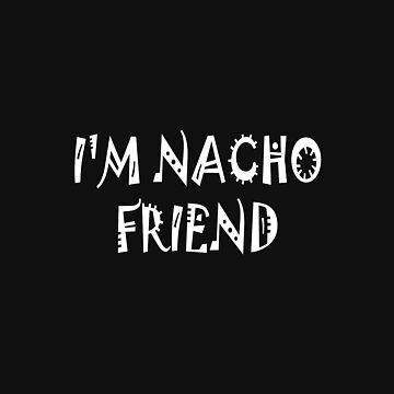 I'M NACHO FRIEND by SOVART69