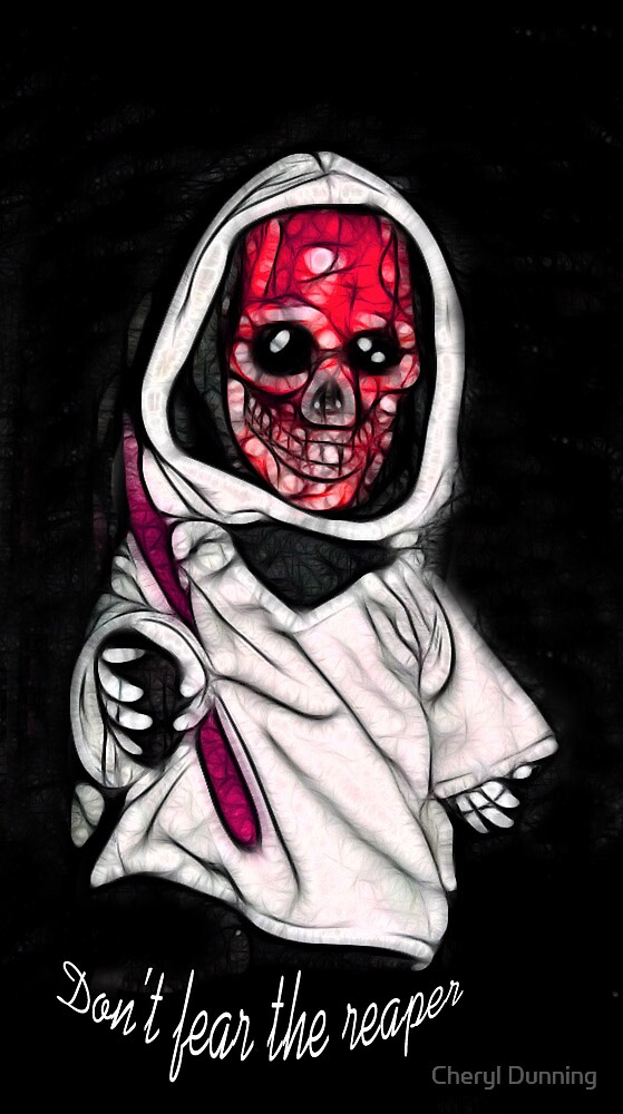 Don't fear the reaper! by Cheryl Dunning