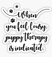 When you feel lousy puppy therapy is indicated Sticker