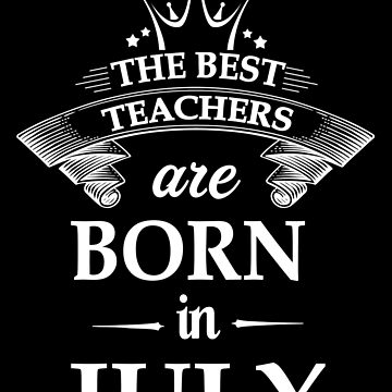 The best teachers are born in July by johnlincoln2557