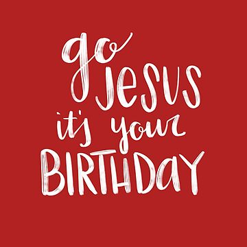 Go Jesus It's Your Birthday - Christmas Stuff by dotfrederick