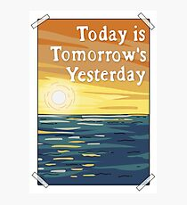 Today is Tomorrow's Yesterday Photographic Print