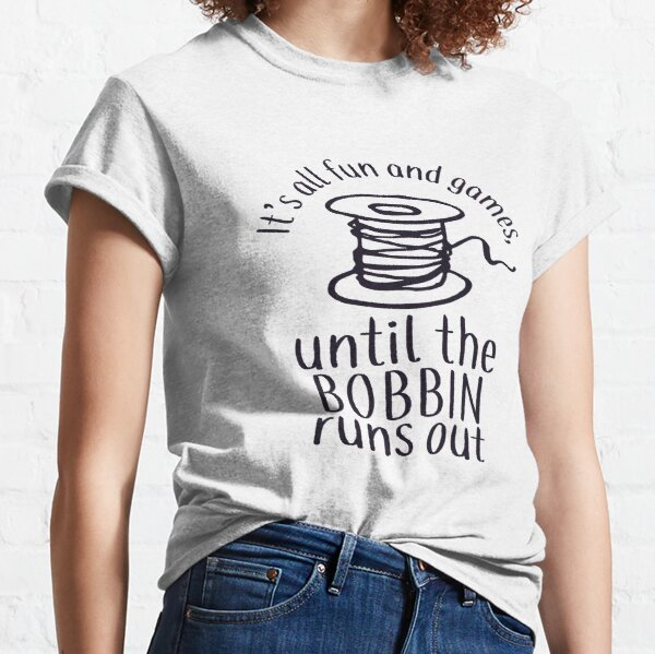 It's All Fun And Games Until The Bobbin Runs Out - Sticker Classic T-Shirt