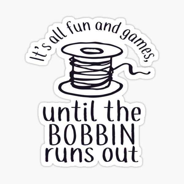 It's All Fun And Games Until The Bobbin Runs Out - Sticker Sticker