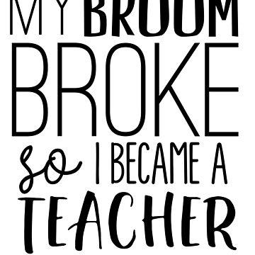 My Broom Broke So I Became A Teacher by careers