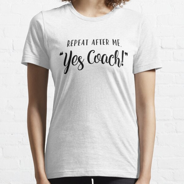 """Repeat After Me """"Yes Coach!"""" Essential T-Shirt"""