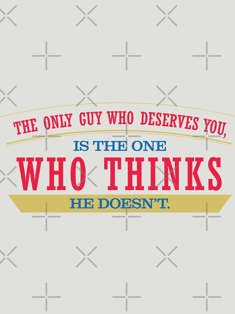 The Only Guy Who Deserves You Is The One Who Thinks He Doesnt