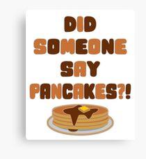 Did Someone Say Pancakes?!  Canvas Print