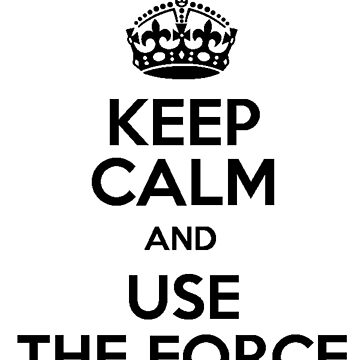 Keep Calm And Use The Force by Americ