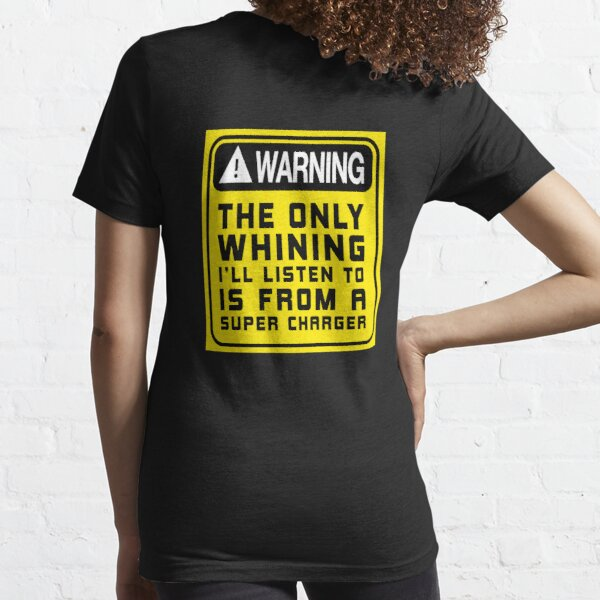 The only whining i'll listen to is from a super charger. Essential T-Shirt