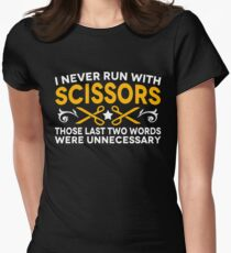 I Never Run With Scissors Those Last Two Words Were Unnecessary T-Shirt