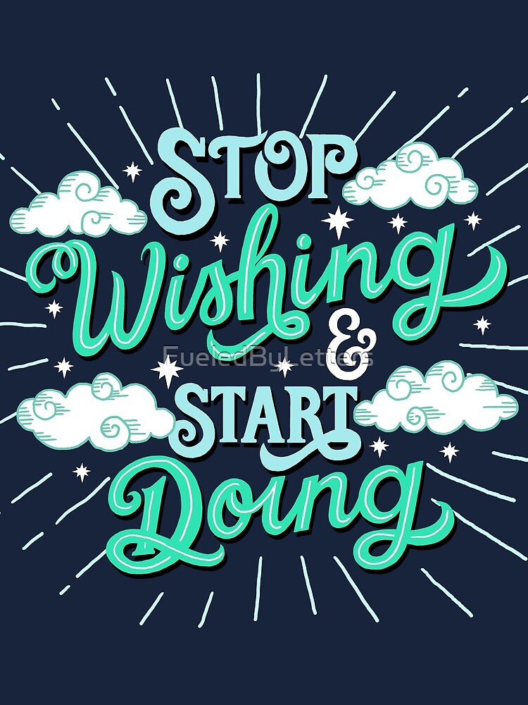 Stop wishing start doing by FueledByLetters