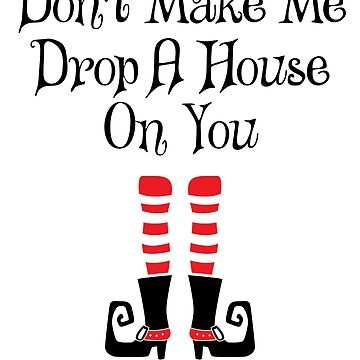 'Don't Make Me Drop A House On You' Witch Leg Gift by leyogi